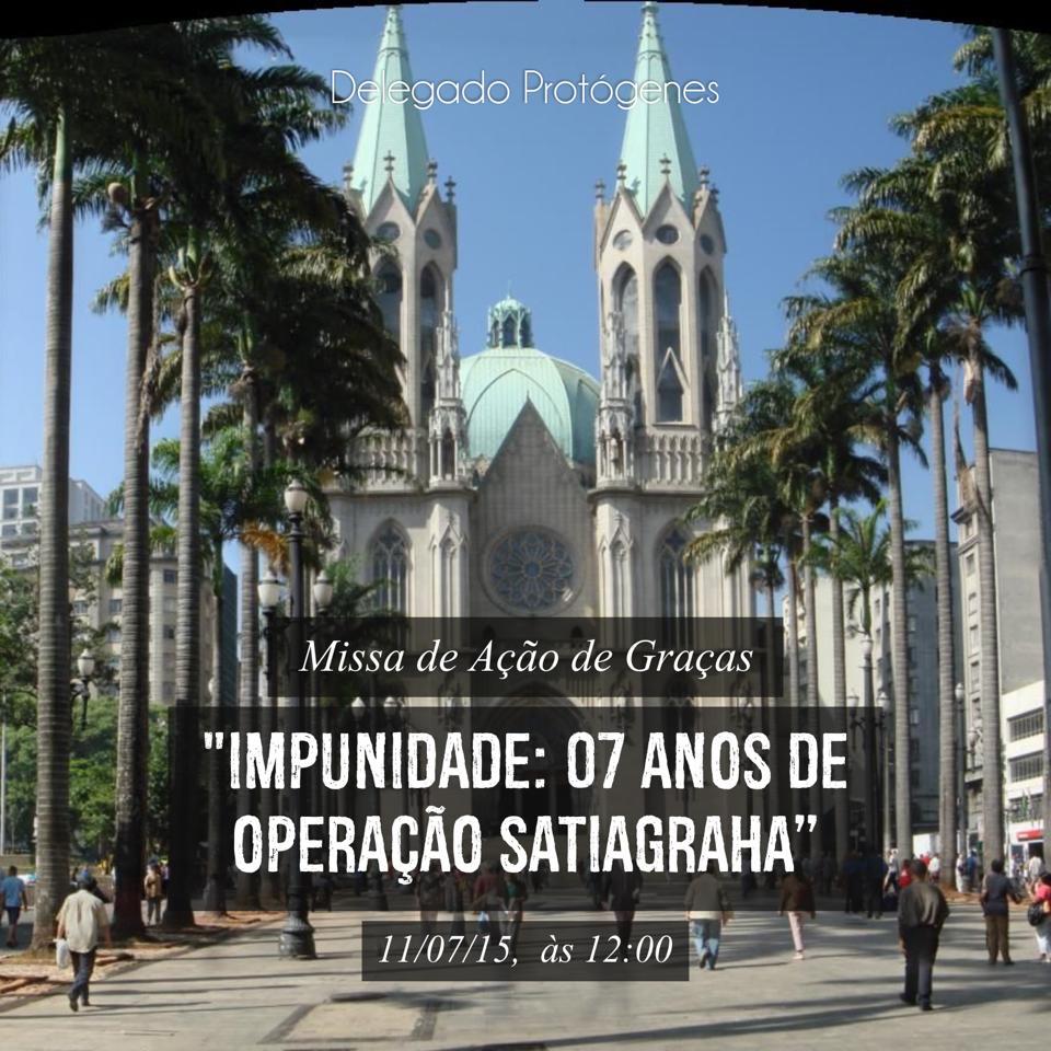 """Hoje, o delegado Protógenes vem convidar todos a participarem no sábado, dia 11/07/15, às 12:00, da Missa de Ação de Graças """"IMPUNIDADE: 07 ANOS DE OPERAÇÃO SATIAGRAHA"""", na  Catedral da Sé - Catedral Metropolitana de São Paulo/SP - Praça da Sé, s/nº CEP: 01001-000 São Paulo - SP (Metrô Sé). Informações: 11 99610-6588 / 11 97296-2888"""